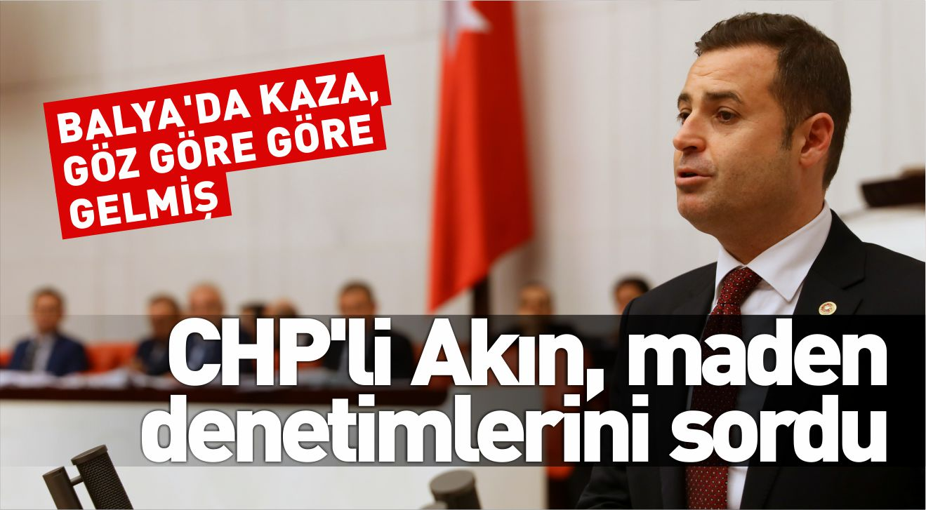 CHP'Lİ AKIN, MADEN DENETİMLERİNİ SORDU