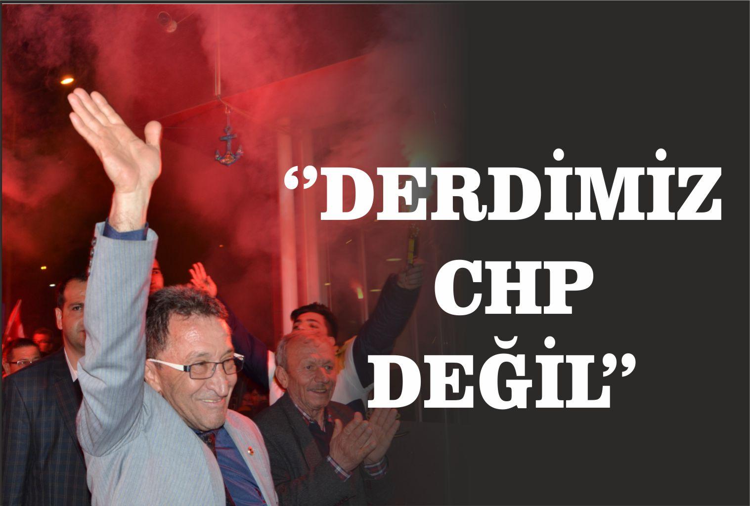 """""""DERDİMİZ CHP DEĞİL"""""""