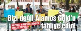 """""""BİZİ DEĞİL ALAMOS GOLD'U TAHLİYE EDİN!"""""""