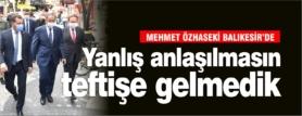 """""""YANLIŞ ANLAŞILMASIN TEFTİŞE GELMEDİK"""""""