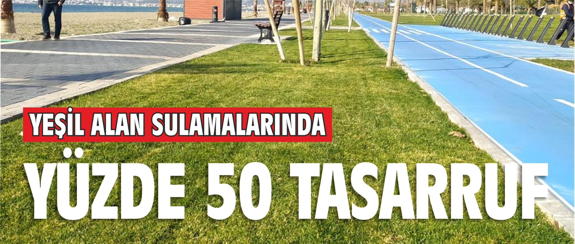 YEŞİL ALAN SULAMASINDA YÜZDE 50 TASARRUF